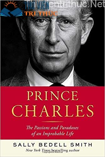 Prince Charles: The Passions and Paradoxes of an Improble Life